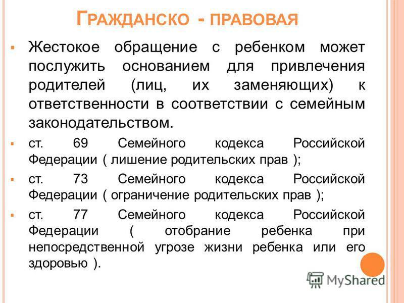 Г РАЖДАНСКО - ПРАВОВАЯ Жестокое обращение с ребенком может послужить основанием для привлечения родителей (лиц, их заменяющих) к ответственности в соответствии с семейным законодательством. ст. 69 Семейного кодекса Российской Федерации ( лишение роди