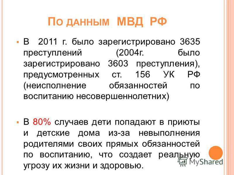 П О ДАННЫМ МВД РФ В 2011 г. было зарегистрировано 3635 преступлений (2004 г. было зарегистрировано 3603 преступления), предусмотренных ст. 156 УК РФ (неисполнение обязанностей по воспитанию несовершеннолетних) В 80% случаев дети попадают в приюты и д