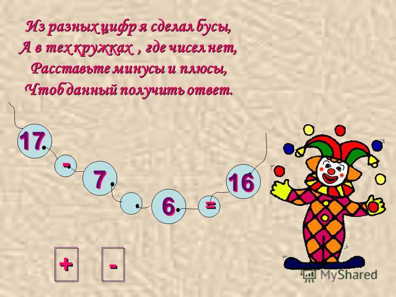 Из разных цифр я сделал бусы, А в тех кружках, где чисел нет, Расставьте минусы и плюсы, Чтоб данный получить ответ. + + - - = = 17 7 7 6 6 16