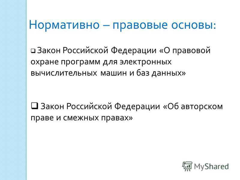 Закон Российской Федерации «О правовой охране программ для электронных вычислительных машин и баз данных» Закон Российской Федерации «Об авторском праве и смежных правах» Нормативно – правовые основы: