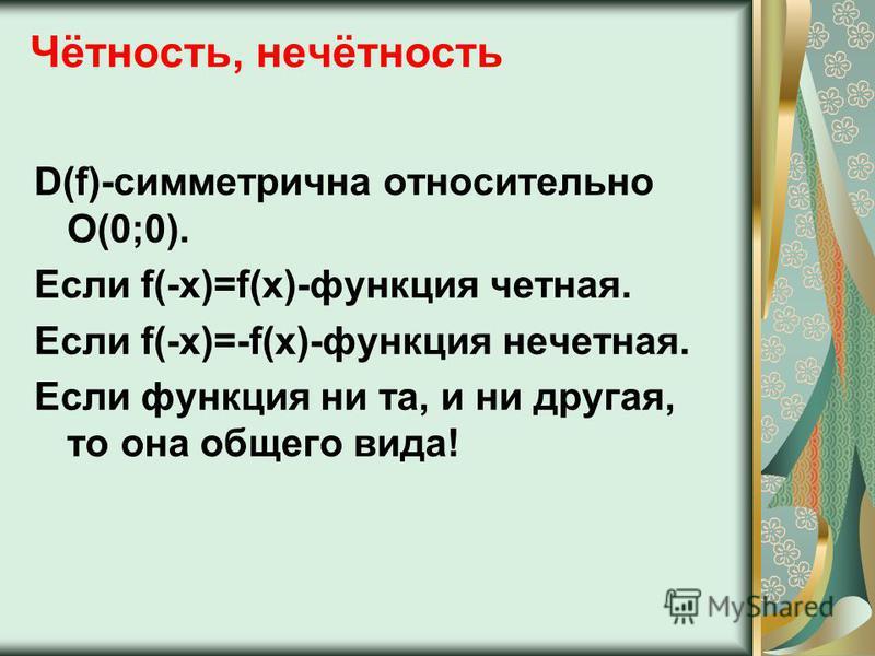 Чётность, нечётность D(f)-симметрична относительно О(0;0). Если f(-x)=f(x)-функция четная. Если f(-x)=-f(x)-функция нечетная. Если функция ни та, и ни другая, то она общего вида!