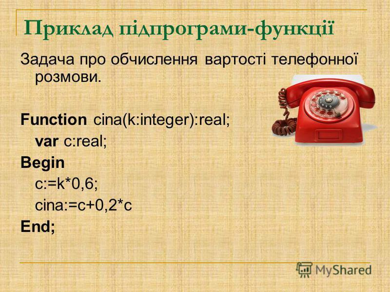 Приклад підпрограми-функції Задача про обчислення вартості телефонної розмови. Function cina(k:integer):real; var c:real; Begin c:=k*0,6; cina:=c+0,2*c End;