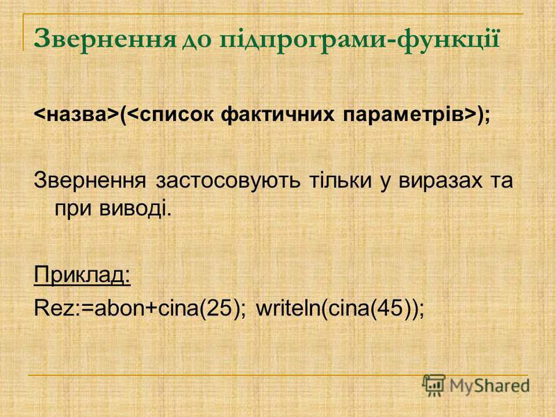 Звернення до підпрограми-функції ( ); Звернення застосовують тільки у виразах та при виводі. Приклад: Rez:=abon+cina(25); writeln(cina(45));