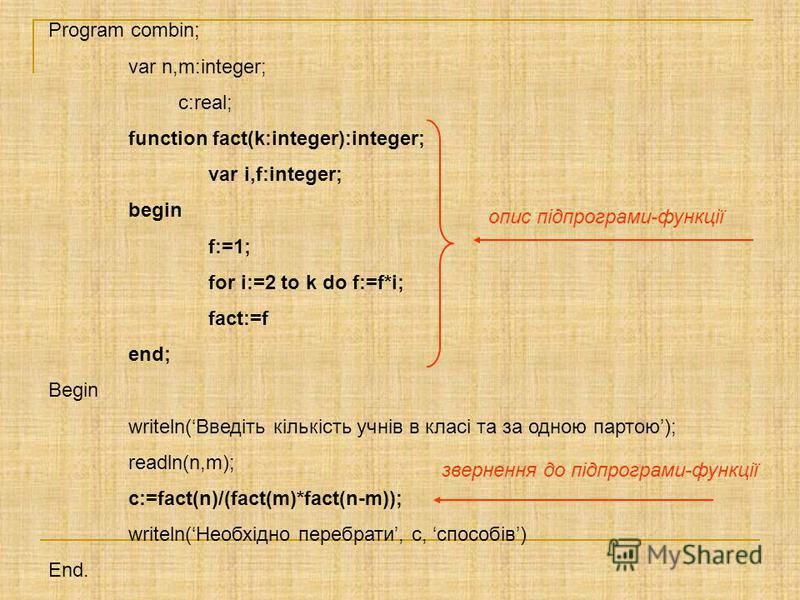 Program combin; var n,m:integer; c:real; function fact(k:integer):integer; var i,f:integer; begin f:=1; for i:=2 to k do f:=f*i; fact:=f end; Begin writeln(Введіть кількість учнів в класі та за одною партою); readln(n,m); c:=fact(n)/(fact(m)*fact(n-m