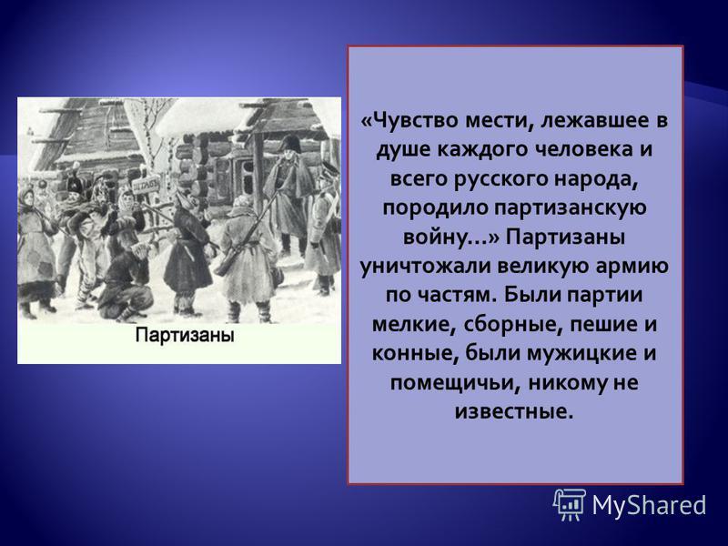 «Чувство мести, лежавшее в душе каждого человека и всего русского народа, породило партизанскую войну…» Партизаны уничтожали великую армию по частям. Были партии мелкие, сборные, пешие и конные, были мужицкие и помещичьи, никому не известные.
