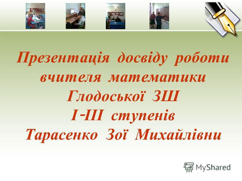Презентація досвіду роботи вчителя математики Глодоської ЗШ І - ІІІ ступенів Тарасенко Зої Михайлівни