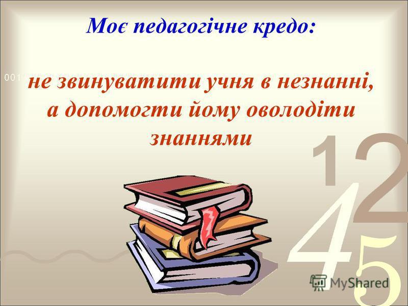 Моє педагогічне кредо: не звинуватити учня в незнанні, а допомогти йому оволодіти знаннями