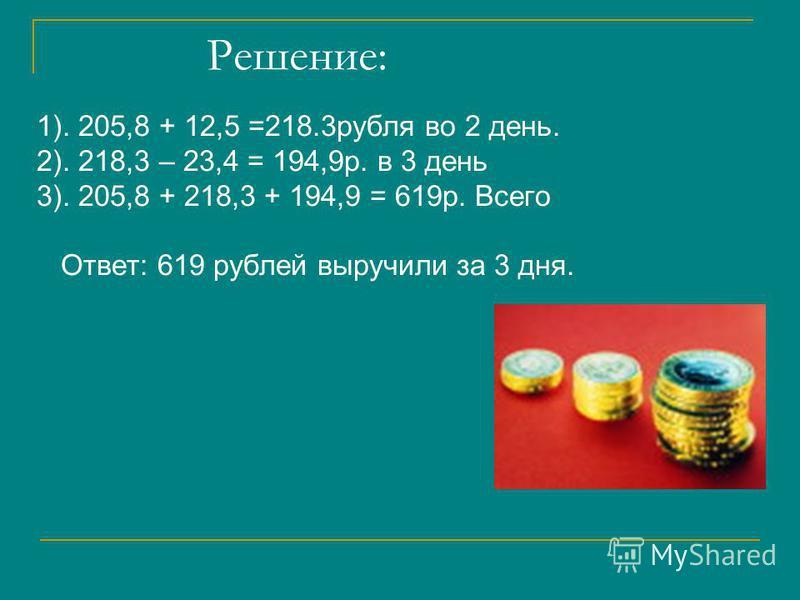 Решение: 1). 205,8 + 12,5 =218.3 рубля во 2 день. 2). 218,3 – 23,4 = 194,9 р. в 3 день 3). 205,8 + 218,3 + 194,9 = 619 р. Всего Ответ: 619 рублей выручили за 3 дня.