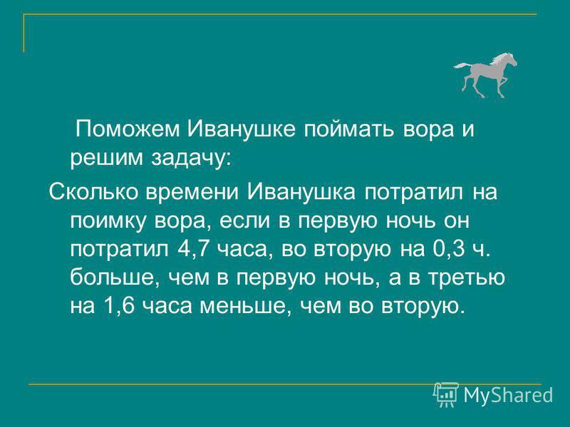 Поможем Иванушке поймать вора и решим задачу: Сколько времени Иванушка потратил на поимку вора, если в первую ночь он потратил 4,7 часа, во вторую на 0,3 ч. больше, чем в первую ночь, а в третью на 1,6 часа меньше, чем во вторую.