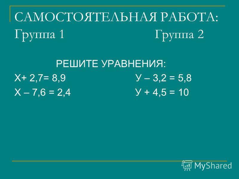 САМОСТОЯТЕЛЬНАЯ РАБОТА: Группа 1 Группа 2 РЕШИТЕ УРАВНЕНИЯ: Х+ 2,7= 8,9 У – 3,2 = 5,8 Х – 7,6 = 2,4 У + 4,5 = 10
