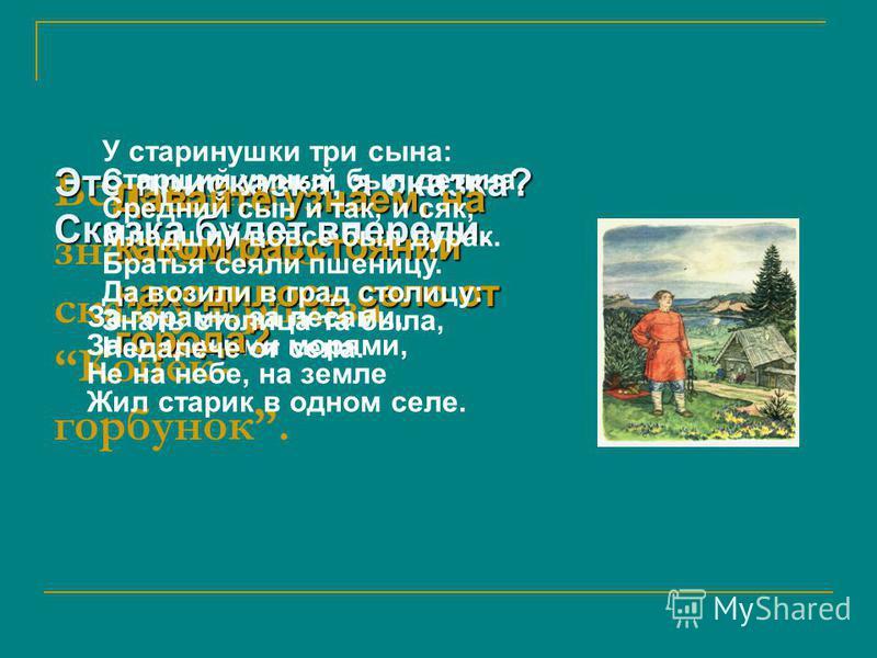 Вспомним знаменитую сказку Ершова Конёк- горбунок. Это присказка, а сказка? Сказка будет впереди. За горами, за лесами, За широкими морями, Не на небе, на земле Жил старик в одном селе. Давайте узнаем, на каком расстоянии находилось село от города? Д