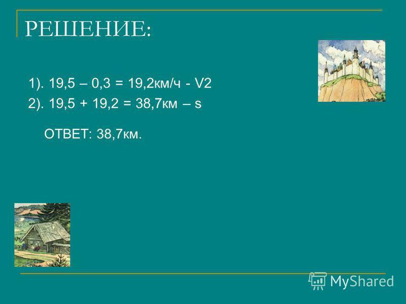 РЕШЕНИЕ: 1). 19,5 – 0,3 = 19,2 км/ч - V2 2). 19,5 + 19,2 = 38,7 км – s ОТВЕТ: 38,7 км.