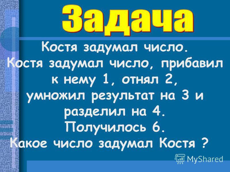 Костя задумал число. Костя задумал число, прибавил к нему 1, отнял 2, умножил результат на 3 и разделил на 4. Получилось 6. Какое число задумал Костя ?