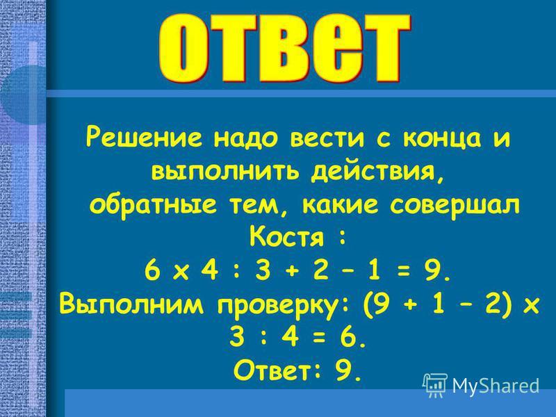 Решение надо вести с конца и выполнить действия, обратные тем, какие совершал Костя : 6 х 4 : 3 + 2 – 1 = 9. Выполним проверку: (9 + 1 – 2) х 3 : 4 = 6. Ответ: 9.