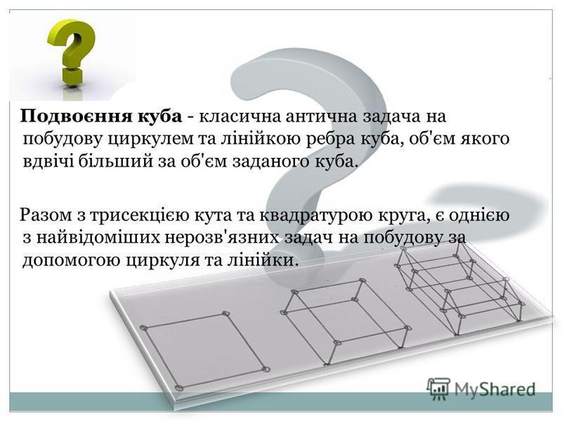 Подвоєння куба - класична антична задача на побудову циркулем та лінійкою ребра куба, об'єм якого вдвічі більший за об'єм заданого куба. Разом з трисекцією кута та квадратурою круга, є однією з найвідоміших нерозв'язних задач на побудову за допомогою