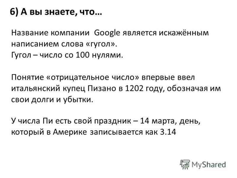 6) А вы знаете, что… Название компании Google является искажённым написанием слова «гугол». Гугол – число со 100 нулями. Понятие «отрицательное число» впервые ввел итальянский купец Пизано в 1202 году, обозначая им свои долги и убытки. У числа Пи ест