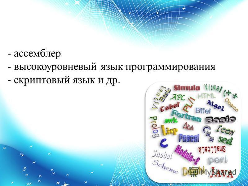 - ассемблер - высокоуровневый язык программирования - скриптовый язык и др.
