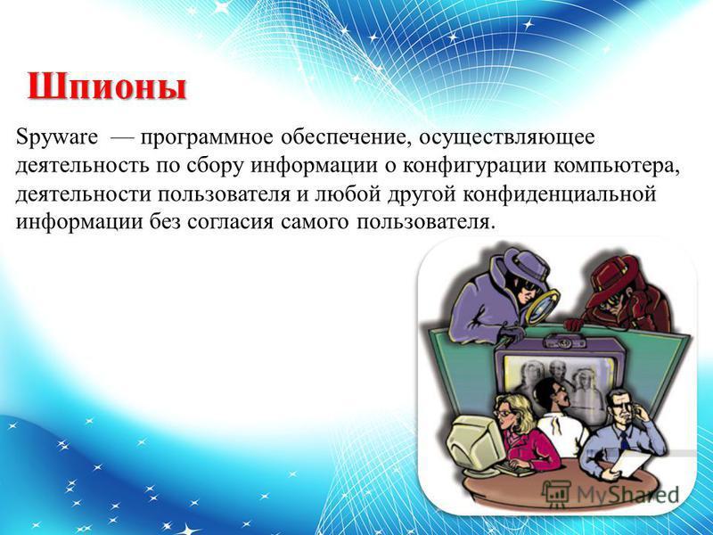 Шпионы Spyware программное обеспечение, осуществляющее деятельность по сбору информации о конфигурации компьютера, деятельности пользователя и любой другой конфиденциальной информации без согласия самого пользователя.