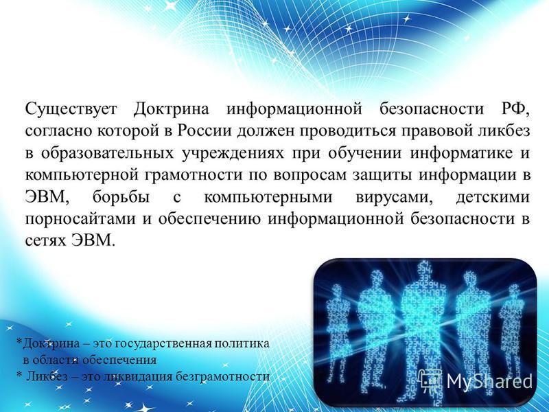 Существует Доктрина информационной безопасности РФ, согласно которой в России должен проводиться правовой ликбез в образовательных учреждениях при обучении информатике и компьютерной грамотности по вопросам защиты информации в ЭВМ, борьбы с компьютер