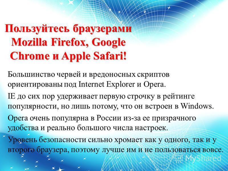 Пользуйтесь браузерами Mozilla Firefox, Google Chrome и Apple Safari! Большинство червей и вредоносных скриптов ориентированы под Internet Explorer и Opera. IE до сих пор удерживает первую строчку в рейтинге популярности, но лишь потому, что он встро