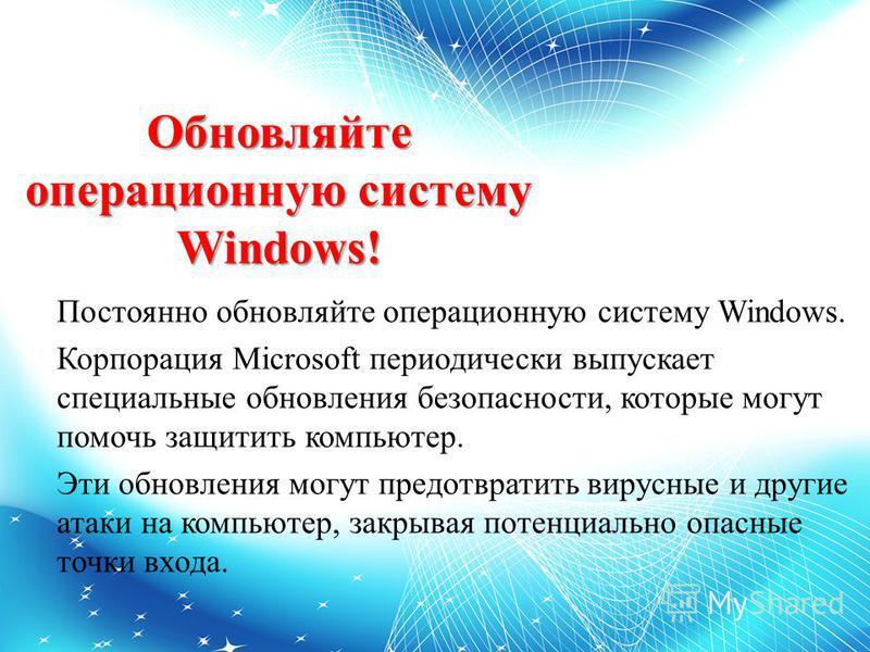 Обновляйте операционную систему Windows! Постоянно обновляйте операционную систему Windows. Корпорация Microsoft периодически выпускает специальные обновления безопасности, которые могут помочь защитить компьютер. Эти обновления могут предотвратить в