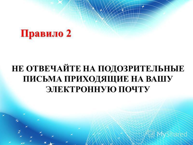 Правило 2 НЕ ОТВЕЧАЙТЕ НА ПОДОЗРИТЕЛЬНЫЕ ПИСЬМА ПРИХОДЯЩИЕ НА ВАШУ ЭЛЕКТРОННУЮ ПОЧТУ