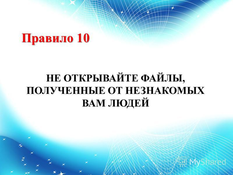 Правило 10 НЕ ОТКРЫВАЙТЕ ФАЙЛЫ, ПОЛУЧЕННЫЕ ОТ НЕЗНАКОМЫХ ВАМ ЛЮДЕЙ