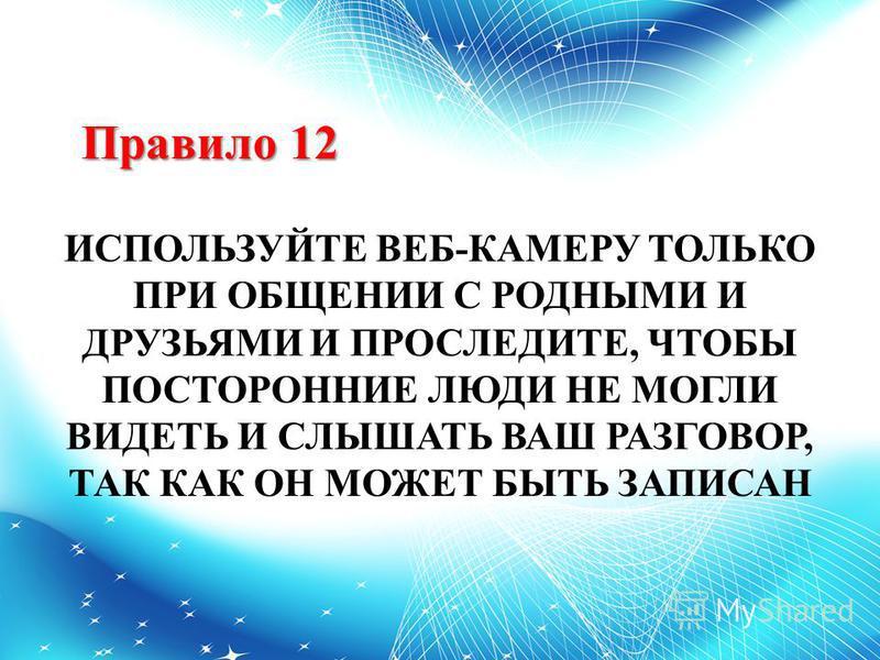 Правило 12 ИСПОЛЬЗУЙТЕ ВЕБ-КАМЕРУ ТОЛЬКО ПРИ ОБЩЕНИИ С РОДНЫМИ И ДРУЗЬЯМИ И ПРОСЛЕДИТЕ, ЧТОБЫ ПОСТОРОННИЕ ЛЮДИ НЕ МОГЛИ ВИДЕТЬ И СЛЫШАТЬ ВАШ РАЗГОВОР, ТАК КАК ОН МОЖЕТ БЫТЬ ЗАПИСАН