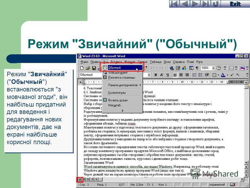 Exit Режим Звичайний (Обычный) Режим Звичайний (Обычный) встановлюється з мовчазної згоди, він найбільш придатний для введення і редагування нових документів, дає на екрані найбільше корисної площі.