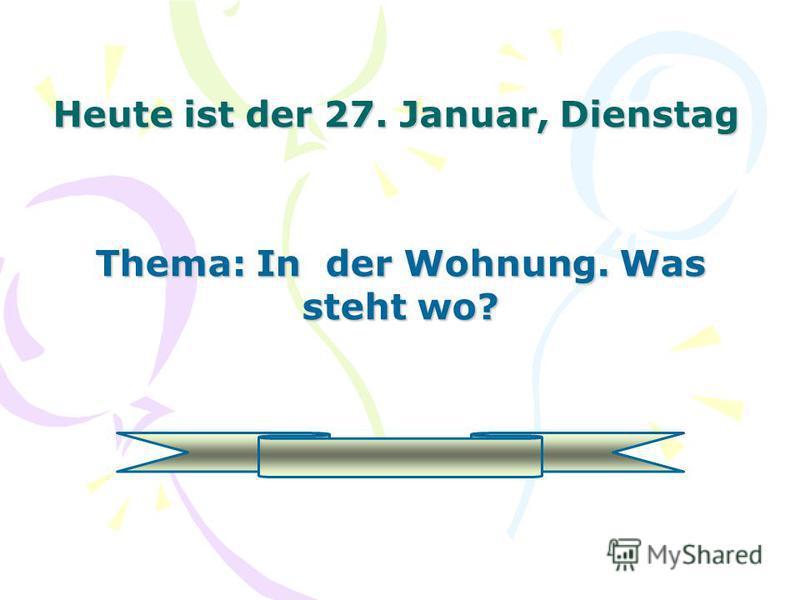 Heute ist der 27. Januar, Dienstag Thema: In der Wohnung. Was steht wo?