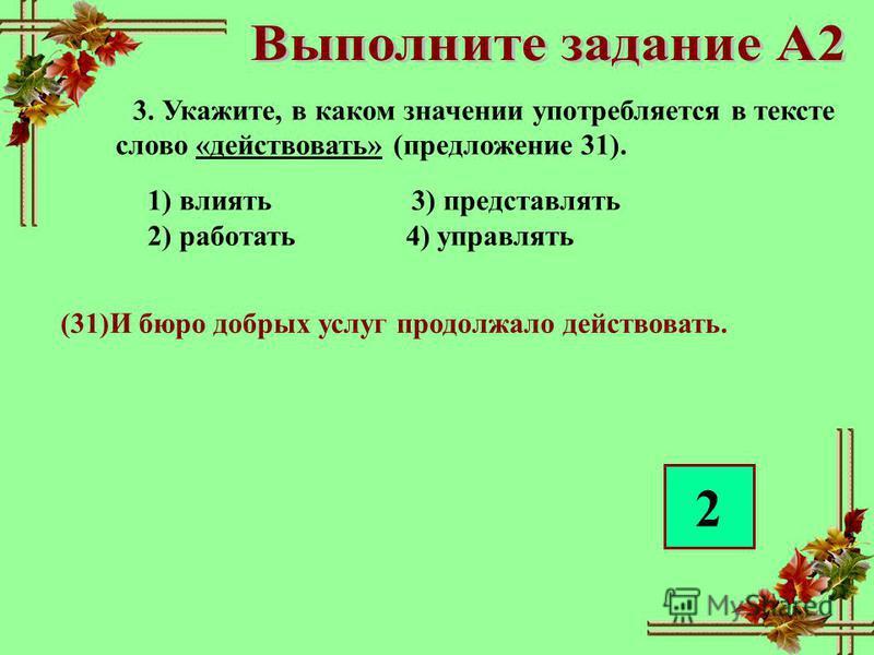 3. Укажите, в каком значении употребляется в тексте слово «действовать» (предложение 31). 1) влиять 3) представлять 2) работать 4) управлять (31)И бюро добрых услуг продолжало действовать. 2