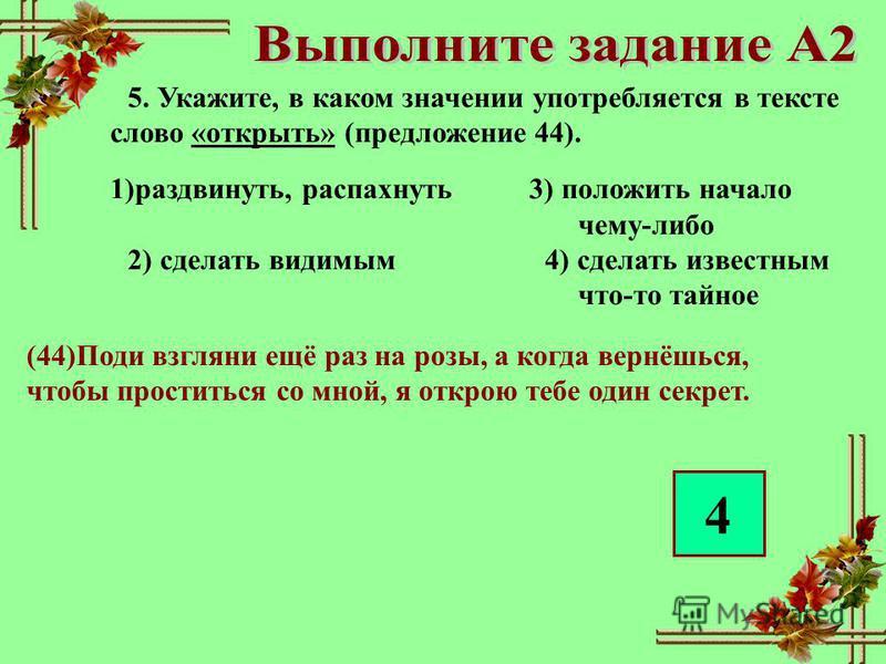 5. Укажите, в каком значении употребляется в тексте слово «открыть» (предложение 44). 1)раздвинуть, распахнуть 3) положить начало чему-либо 2) сделать видимым 4) сделать известным что-то тайное (44)Поди взгляни ещё раз на розы, а когда вернёшься, что