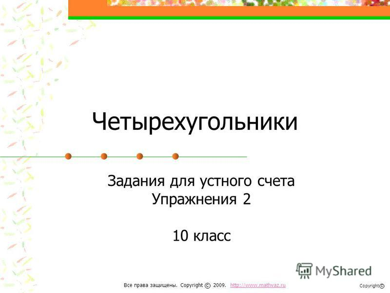 Четырехугольники Задания для устного счета Упражнения 2 10 класс Все права защищены. Copyright 2009. http://www.mathvaz.ruhttp://www.mathvaz.ru с Copyright с