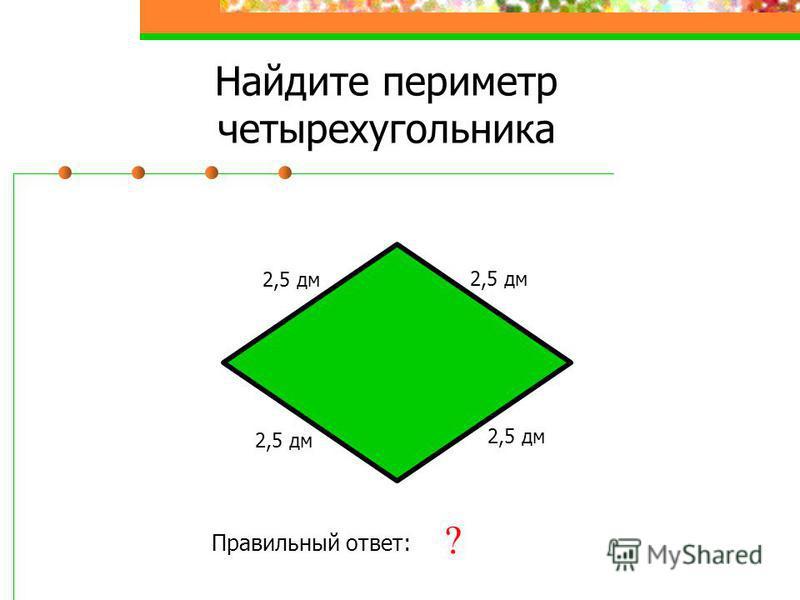 Найдите периметр четырехугольника 2,5 дм Правильный ответ: 10 дм ? 2,5 дм