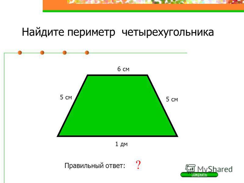 Найдите периметр четырехугольника 5 см Правильный ответ: 26 см ? 6 см 1 дм 5 см Закрыть