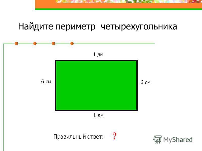 Найдите периметр четырехугольника 6 см 1 дм 6 см 1 дм Правильный ответ: 32 см ?