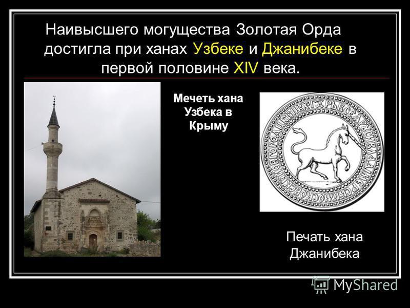 Наивысшего могущества Золотая Орда достигла при ханах Узбеке и Джанибеке в первой половине XIV века. Печать хана Джанибека Мечеть хана Узбека в Крыму