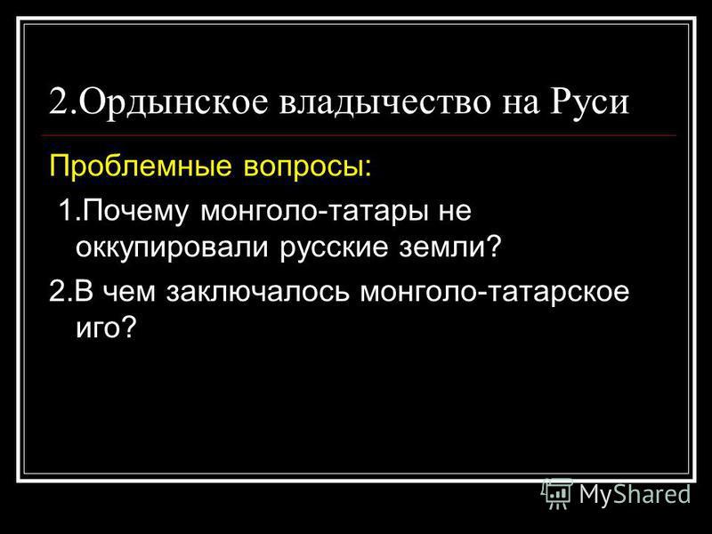 2. Ордынское владычество на Руси Проблемные вопросы: 1. Почему монголо-татары не оккупировали русские земли? 2. В чем заключалось монголо-татарское иго?