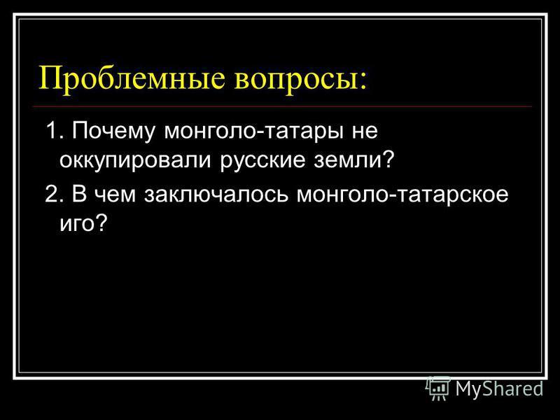 Проблемные вопросы: 1. Почему монголо-татары не оккупировали русские земли? 2. В чем заключалось монголо-татарское иго?