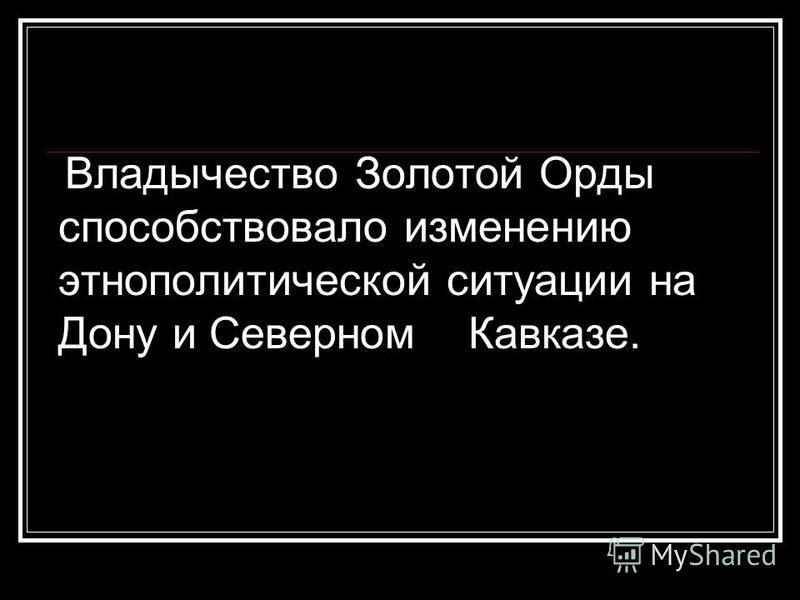 Владычество Золотой Орды способствовало изменению этнополитической ситуации на Дону и Северном Кавказе.