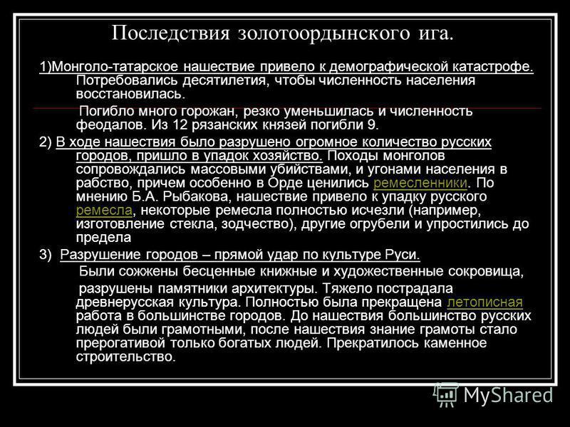 Последствия золотоордынского ига. 1)Монголо-татарское нашествие привело к демографической катастрофе. Потребовались десятилетия, чтобы численность населения восстановилась. Погибло много горожан, резко уменьшилась и численность феодалов. Из 12 рязанс