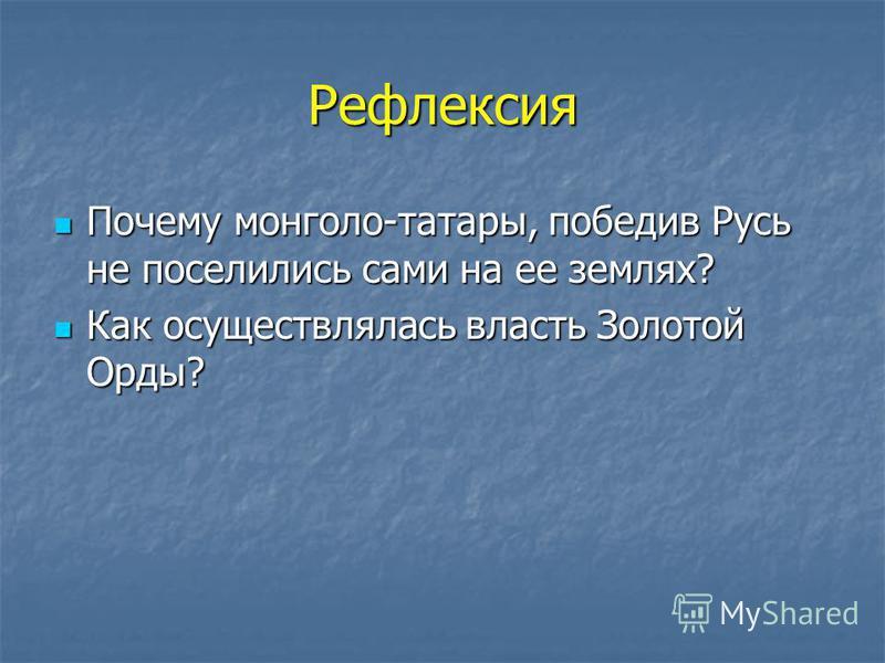 Рефлексия Почему монголо-татары, победив Русь не поселились сами на ее землях? Почему монголо-татары, победив Русь не поселились сами на ее землях? Как осуществлялась власть Золотой Орды? Как осуществлялась власть Золотой Орды?