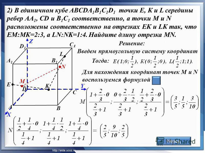 С Z Y X А С D D1D1 В1В1 Е В Решение: А1А1 Назад 2) В единичном кубе ABCDA 1 B 1 C 1 D 1 точки Е, К и L середины ребер АА 1, СD и В 1 С 1 соответственно, а точки М и N расположены соответственно на отрезках ЕК и LК так, что ЕМ:MК=2:3, а LN:NK=1:4. Най