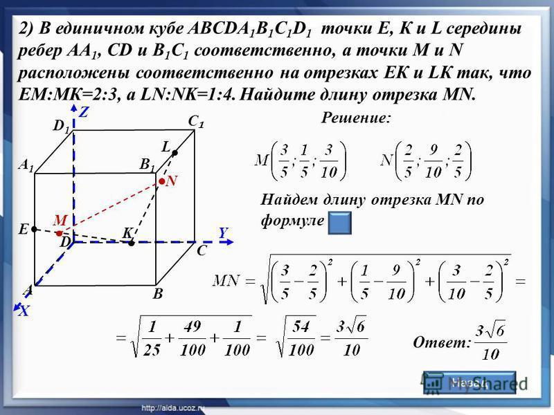 А С D D1D1 В1В1 Е В Решение: А1А1 С Назад 2) В единичном кубе ABCDA 1 B 1 C 1 D 1 точки Е, К и L середины ребер АА 1, СD и В 1 С 1 соответственно, а точки М и N расположены соответственно на отрезках ЕК и LК так, что ЕМ:MК=2:3, а LN:NK=1:4. Найдите д