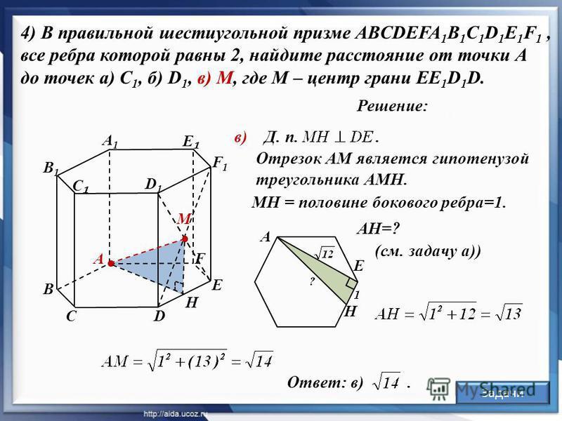 Решение: 4) В правильной шестиугольной призме ABCDEFA 1 B 1 C 1 D 1 E 1 F 1, все ребра которой равны 2, найдите расстояние от точки А до точек а) С 1, б) D 1, в) М, где М – центр грани EE 1 D 1 D. А С D D1D1 В1В1 В А1А1 С E F1F1 F в) М E Отрезок АМ я