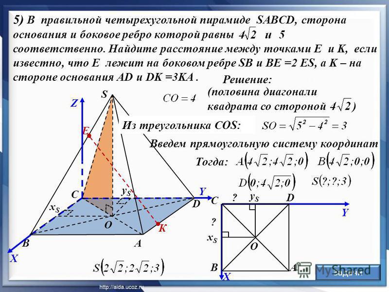 К Е Решение: Задачи 5) В правильной четырехугольной пирамиде SABCD, сторона основания и боковое ребро которой равны соответственно. Найдите расстояние между точками E и K, если известно, что Е лежит на боковом ребре SB и ВE =2 ES, а K – на стороне ос