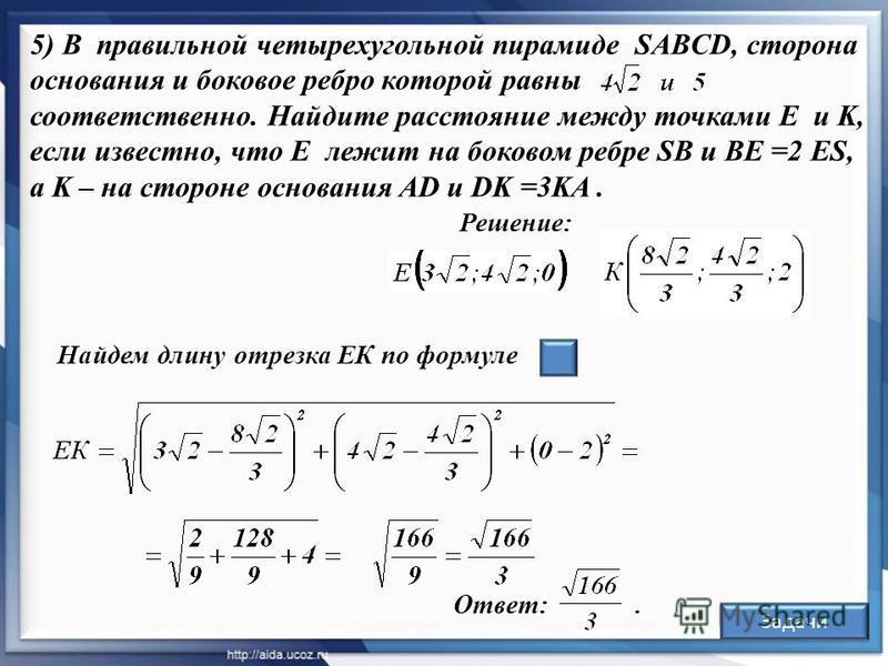 Решение: 5) В правильной четырехугольной пирамиде SABCD, сторона основания и боковое ребро которой равны соответственно. Найдите расстояние между точками E и K, если известно, что Е лежит на боковом ребре SB и ВE =2 ES, а K – на стороне основания AD
