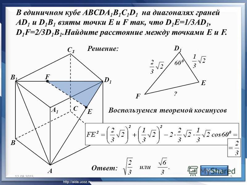 12.08.20155 В единичном кубе ABCDA 1 B 1 C 1 D 1 на диагоналях граней AD 1 и D 1 B 1 взяты точки E и F так, что D 1 E=1/3AD 1, D 1 F=2/3D 1 B 1. Найдите расстояние между точками Е и F. А С С D D1D1 А1А1 В1В1 F В E Решение: F E D1D1 Воспользуемся теор