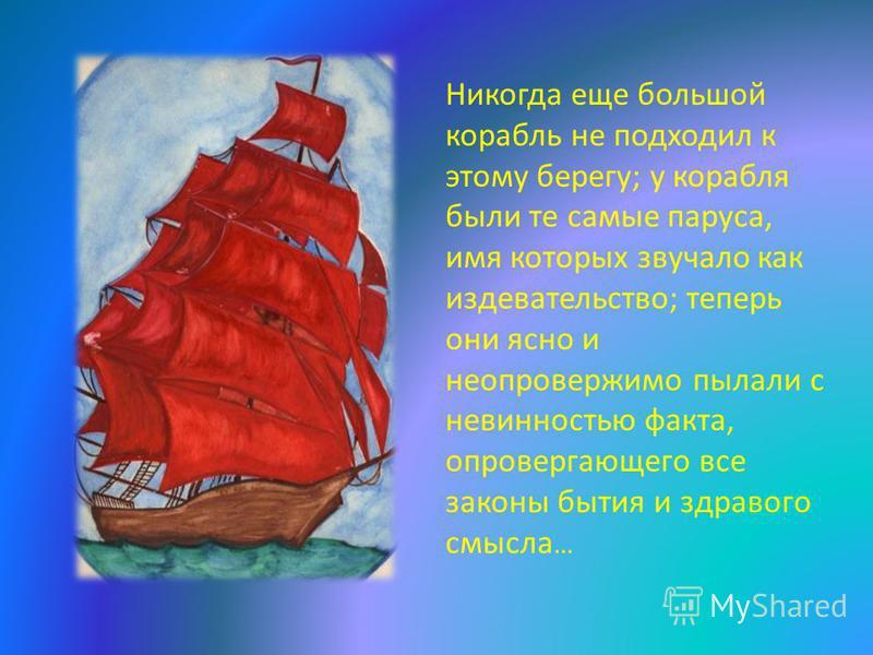 Никогда еще большой корабль не подходил к этому берегу; у корабля были те самые паруса, имя которых звучало как издевательство; теперь они ясно и неопровержимо пылали с невинностью факта, опровергающего все законы бытия и здравого смысла …