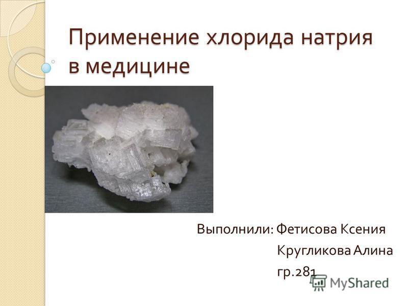 Применение хлорида натрия в медицине Выполнили : Фетисова Ксения Кругликова Алина гр.281